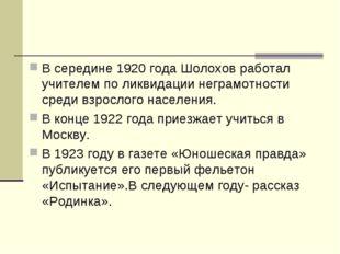 В середине 1920 года Шолохов работал учителем по ликвидации неграмотности сре