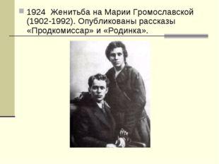 1924 Женитьба на Марии Громославской (1902-1992). Опубликованы рассказы «Прод