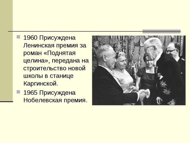 1960 Присуждена Ленинская премия за роман «Поднятая целина», передана на стро...
