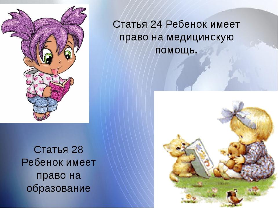 Статья 24 Ребенок имеет право на медицинскую помощь. Статья 28 Ребенок имее...