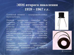 ЭВМ второго поколения 1959 – 1967 г.г. Основной элемент – полупроводниковые