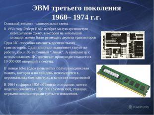 ЭВМ третьего поколения 1968– 1974 г.г. Основной элемент – интегральная схема.