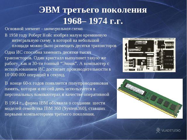 ЭВМ третьего поколения 1968– 1974 г.г. Основной элемент – интегральная схема....