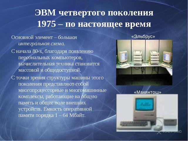 ЭВМ четвертого поколения 1975 – по настоящее время Основной элемент – большая...