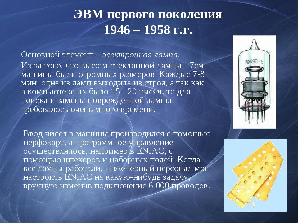 ЭВМ первого поколения 1946 – 1958 г.г. Основной элемент – электронная лампа....