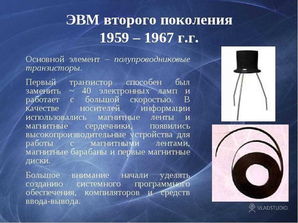 ЭВМ второго поколения 1959 – 1967 г.г. Основной элемент – полупроводниковые...