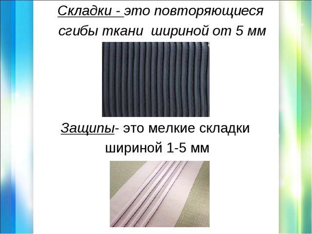 Складки - это повторяющиеся сгибы ткани шириной от 5 мм Защипы- это мелкие ск...
