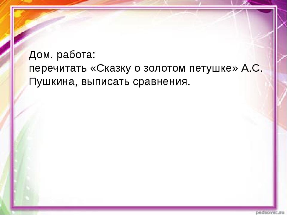 Дом. работа: перечитать «Сказку о золотом петушке» А.С. Пушкина, выписать сра...