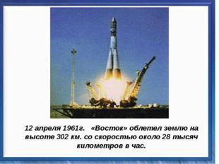 12 апреля 1961г. «Восток» облетел землю на высоте 302 км. со скоростью около