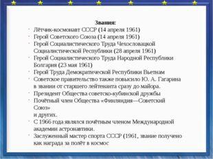 Звания: Лётчик-космонавт СССР (14 апреля 1961) Герой Советского Союза (14 ап