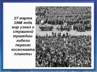 27 марта 1968 года мир узнал о страшной трагедии- гибели первого космонавта