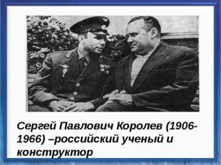 Сергей Павлович Королев (1906-1966) –российский ученый и конструктор