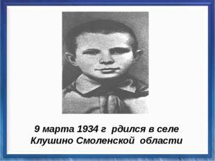9 марта 1934 г рдился в селе Клушино Смоленской области