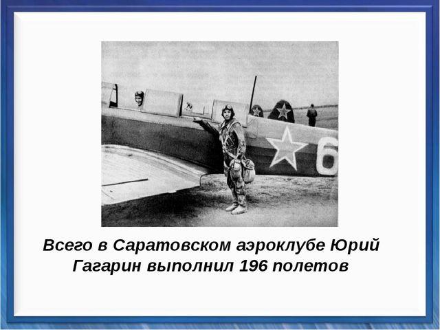 Всего в Саратовском аэроклубе Юрий Гагарин выполнил 196 полетов