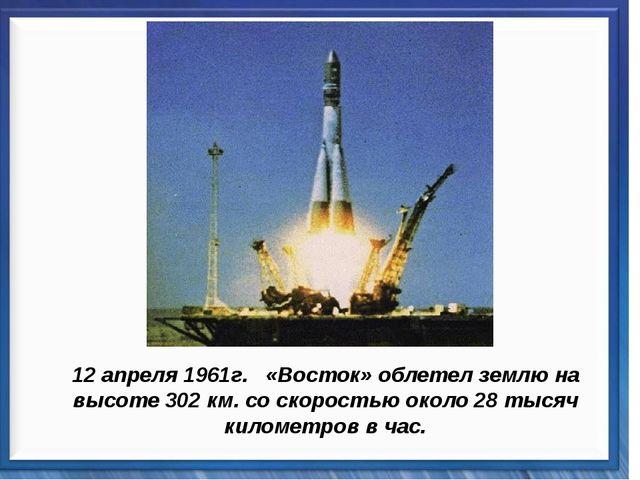 12 апреля 1961г. «Восток» облетел землю на высоте 302 км. со скоростью около...