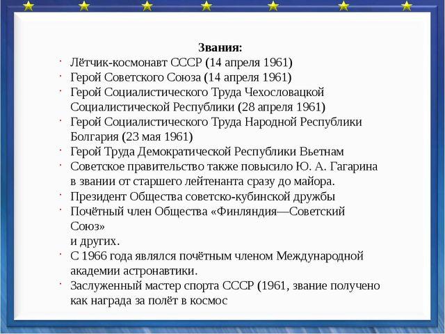 Звания: Лётчик-космонавт СССР (14 апреля 1961) Герой Советского Союза (14 ап...