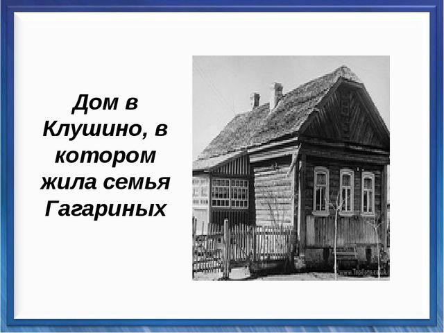 Дом в Клушино, в котором жила семья Гагариных