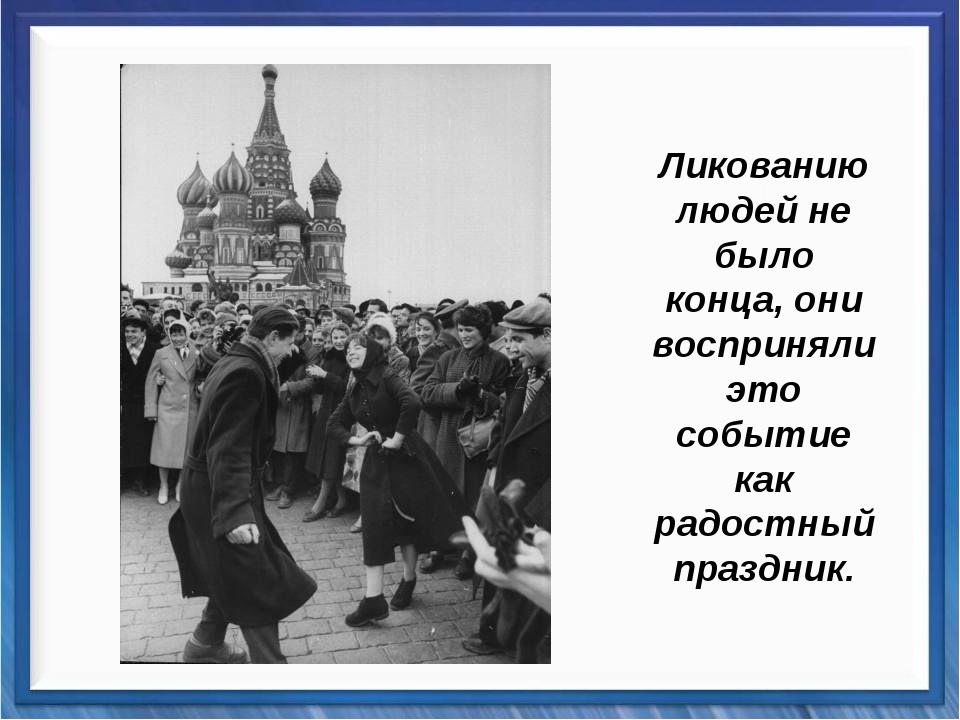Ликованию людей не было конца, они восприняли это событие как радостный праз...