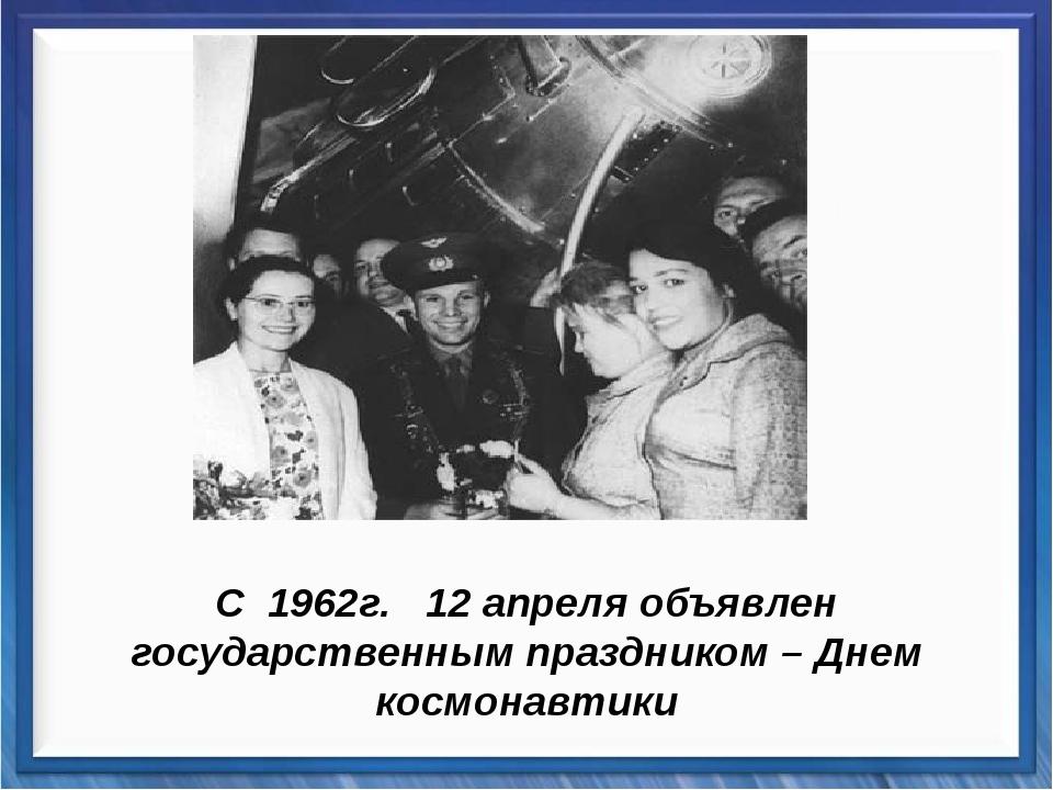 С 1962г. 12 апреля объявлен государственным праздником – Днем космонавтики