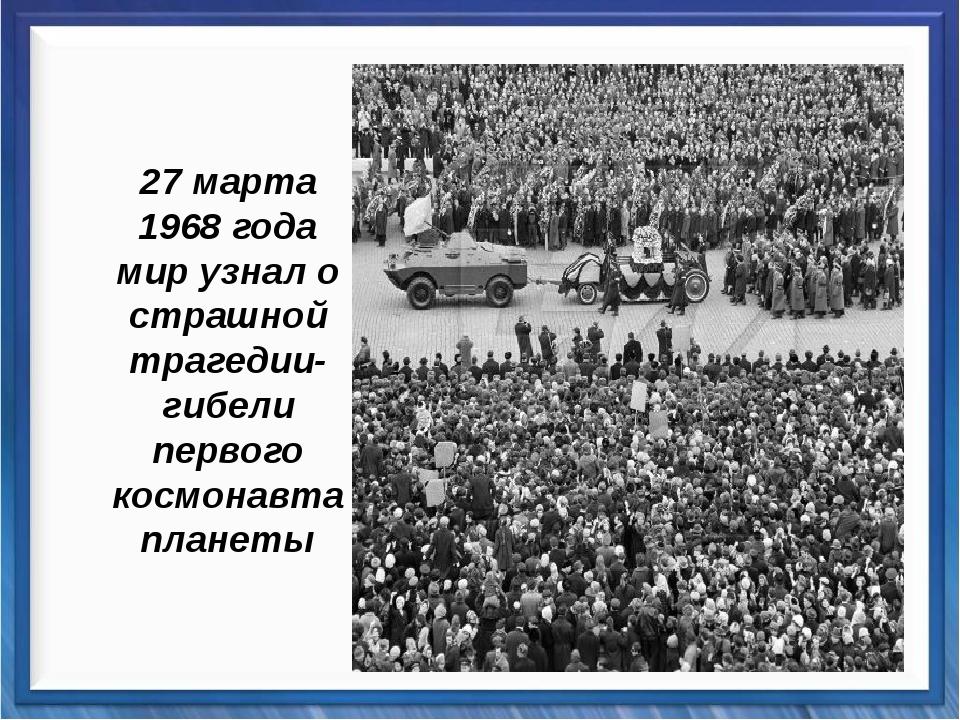 27 марта 1968 года мир узнал о страшной трагедии- гибели первого космонавта...