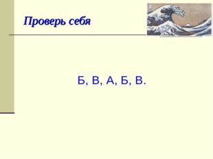 Проверь себя Б, В, А, Б, В.