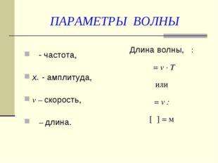 ПАРАМЕТРЫ ВОЛНЫ ν - частота, xm - амплитуда, v – скорость, λ – длина. Длина в