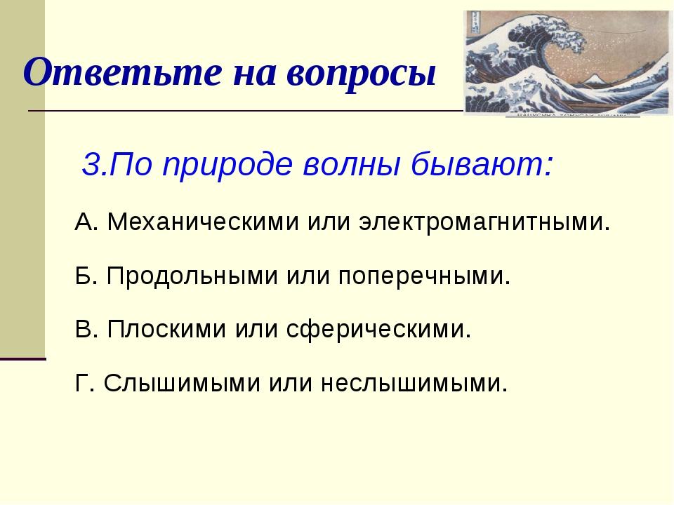 Ответьте на вопросы 3.По природе волны бывают: А. Механическими или электрома...