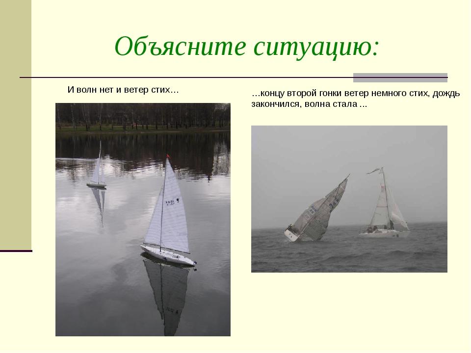 Объясните ситуацию: И волн нет и ветер стих… …концу второй гонки ветер немног...
