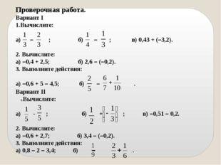 Вариант II Вычислите: а) - ; б) + ;в) –0,51 – 0,2. 2. Вычислите: а) –0,6