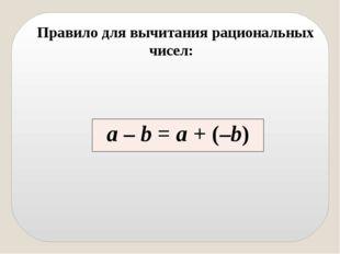 Правило для вычитания рациональных чисел: а–b=а+ (–b)