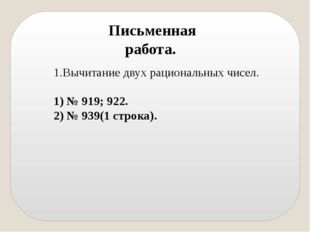 Вычитание двух рациональных чисел. 1) № 919; 922. 2) № 939(1 строка). Письмен
