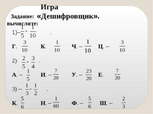 Игра «Дешифровщик». Задание: вычислите: – . Г. К. Ч. – Ц. – 2) . А. – И.