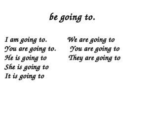 I am going to. We are going to You are going to. You are going to He is goin
