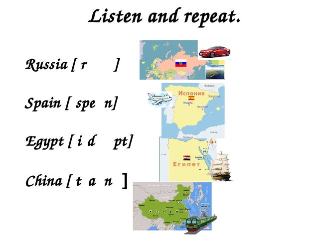 Listen and repeat. Russia [ˈrʌʃə] Spain [ˊspeɪn] Egypt [ˈiːdʒɪpt] China [ˈtʃa...