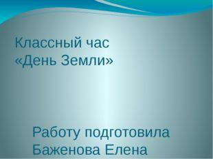 Классный час «День Земли» Работу подготовила Баженова Елена Авенировна