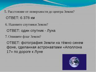 5. Расстояние от поверхности до центра Земли? ОТВЕТ: 6 378 км 6. Назовите спу
