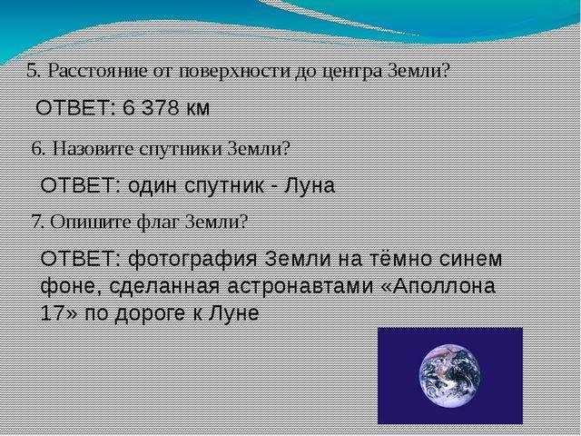 5. Расстояние от поверхности до центра Земли? ОТВЕТ: 6 378 км 6. Назовите спу...