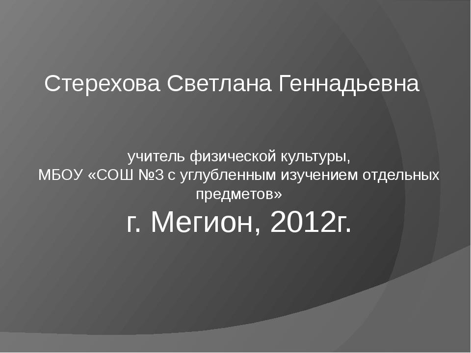 Стерехова Светлана Геннадьевна учитель физической культуры, МБОУ «СОШ №3 с уг...