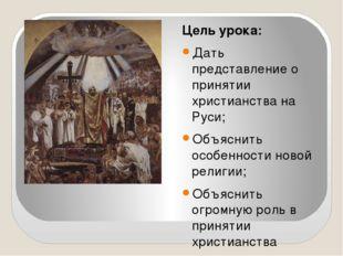 Цель урока: Дать представление о принятии христианства на Руси; Объяснить ос