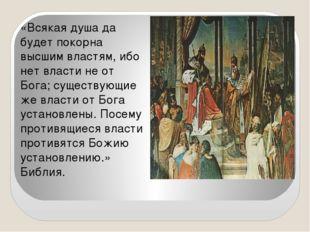 «Всякая душа да будет покорна высшим властям, ибо нет власти не от Бога; сущ