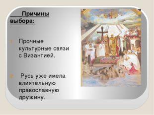 Причины выбора: Прочные культурные связи с Византией. Русь уже имела влиятел