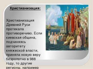 Христианизация: Христианизация Древней Руси протекала противоречиво. Если ки
