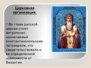 Церковная организация. 1.Во главе русской церкви стоял митрополит, назначаем