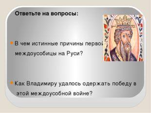 Ответьте на вопросы: В чем истинные причины первой междоусобицы на Руси? Как