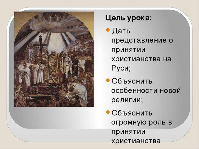Цель урока: Дать представление о принятии христианства на Руси; Объяснить ос...