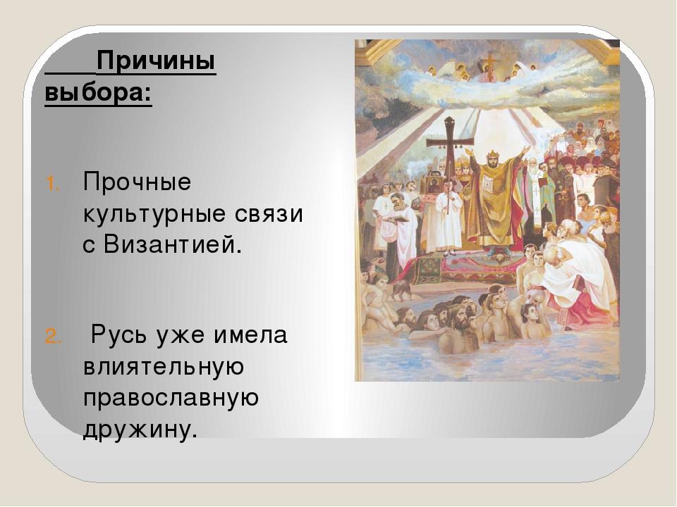 Причины выбора: Прочные культурные связи с Византией. Русь уже имела влиятел...