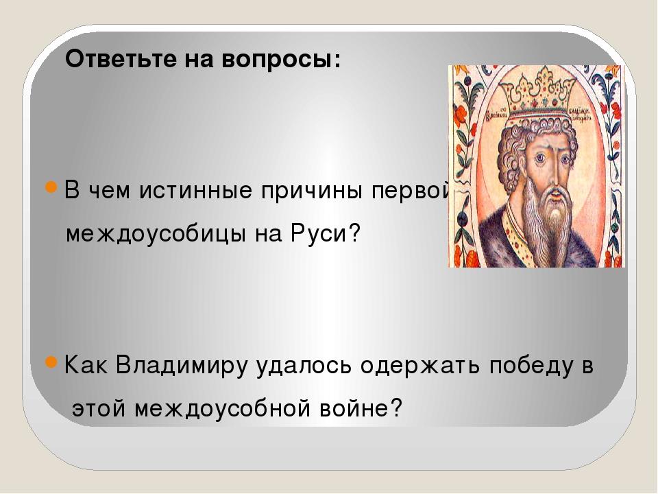 Ответьте на вопросы: В чем истинные причины первой междоусобицы на Руси? Как...