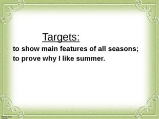 Targets: to show main features of all seasons; to prove why I like summer. ©