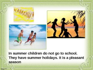 In summer children do not go to school. They have summer holidays. It is a pl