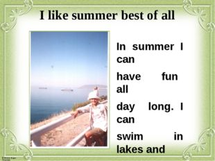 I like summer best of all In summer I can have fun all day long. I can swim i